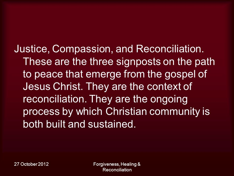 27 October 2012Forgiveness, Healing & Reconciliation Justice, Compassion, and Reconciliation. These are the three signposts on the path to peace that