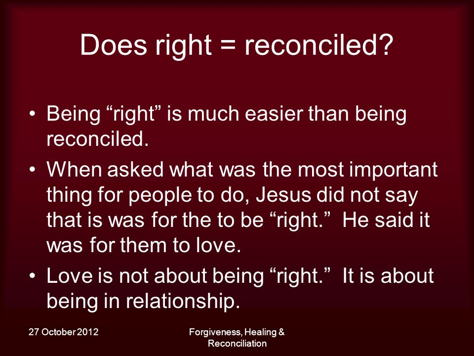 27 October 2012Forgiveness, Healing & Reconciliation Does right = reconciled? Being right is much easier than being reconciled. When asked what was th