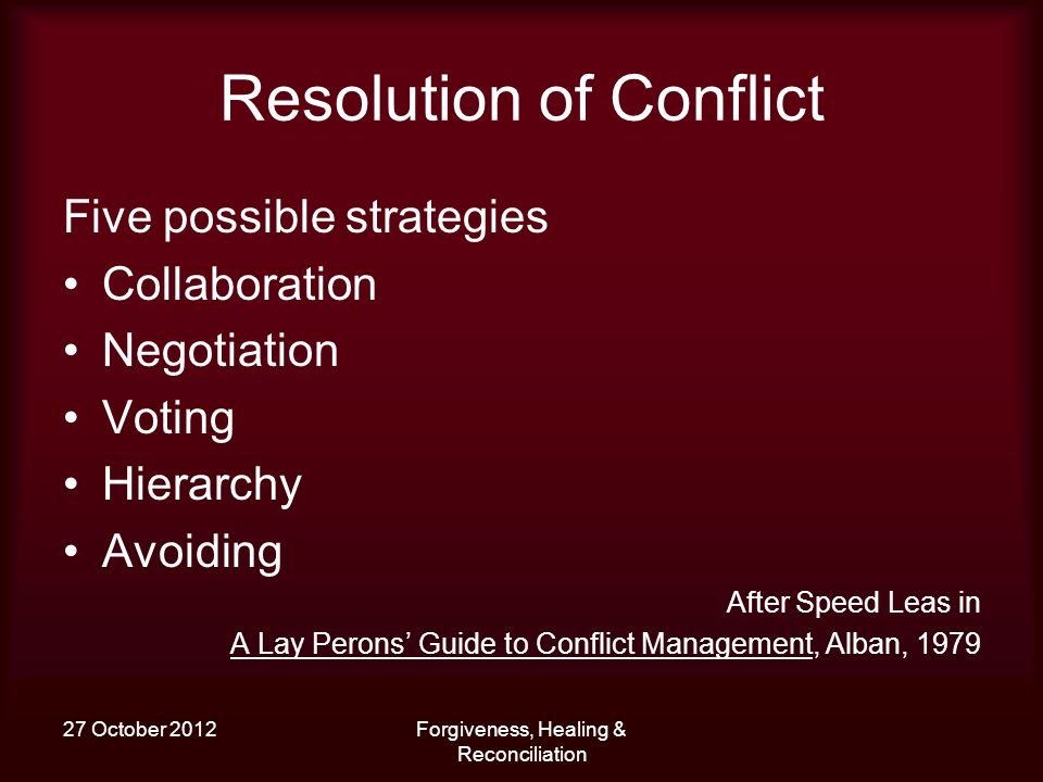 27 October 2012Forgiveness, Healing & Reconciliation Resolution of Conflict Five possible strategies Collaboration Negotiation Voting Hierarchy Avoidi