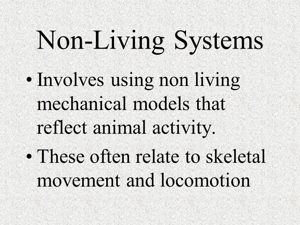 Non-Living Systems Involves using non living mechanical models that reflect animal activity. These often relate to skeletal movement and locomotion