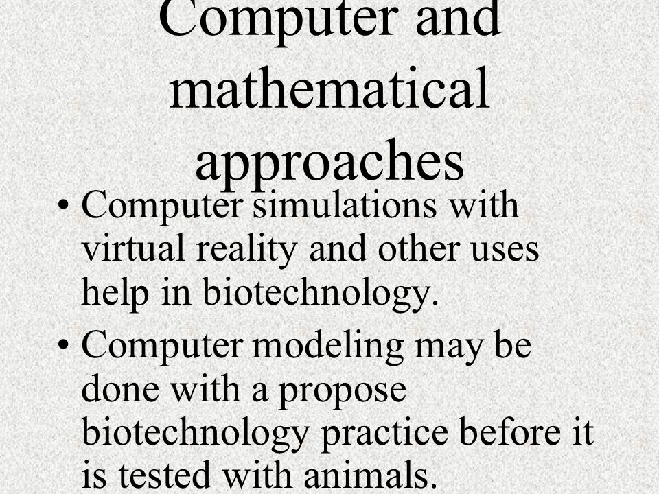 Computer and mathematical approaches Computer simulations with virtual reality and other uses help in biotechnology. Computer modeling may be done wit