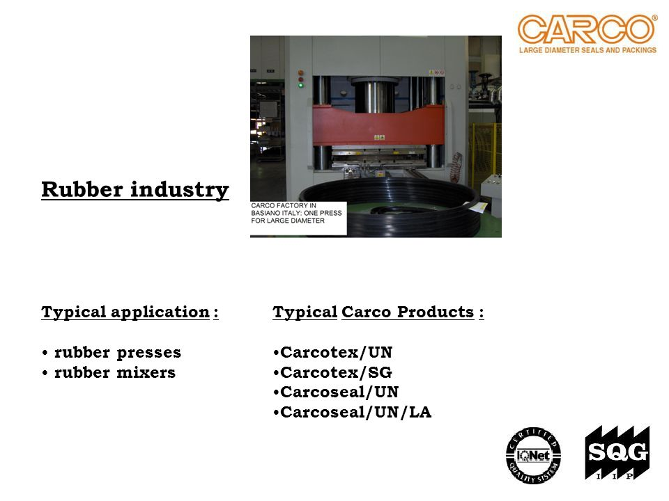 Rubber industry Typical application : rubber presses rubber mixers Typical Carco Products : Carcotex/UN Carcotex/SG Carcoseal/UN Carcoseal/UN/LA