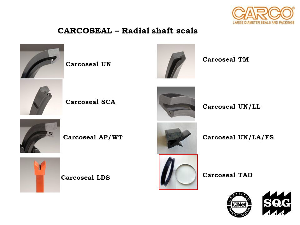 CARCOSEAL – Radial shaft seals Carcoseal UN Carcoseal SCA Carcoseal AP/WT Carcoseal LDS Carcoseal UN/LL Carcoseal TAD Carcoseal TM Carcoseal UN/LA/FS