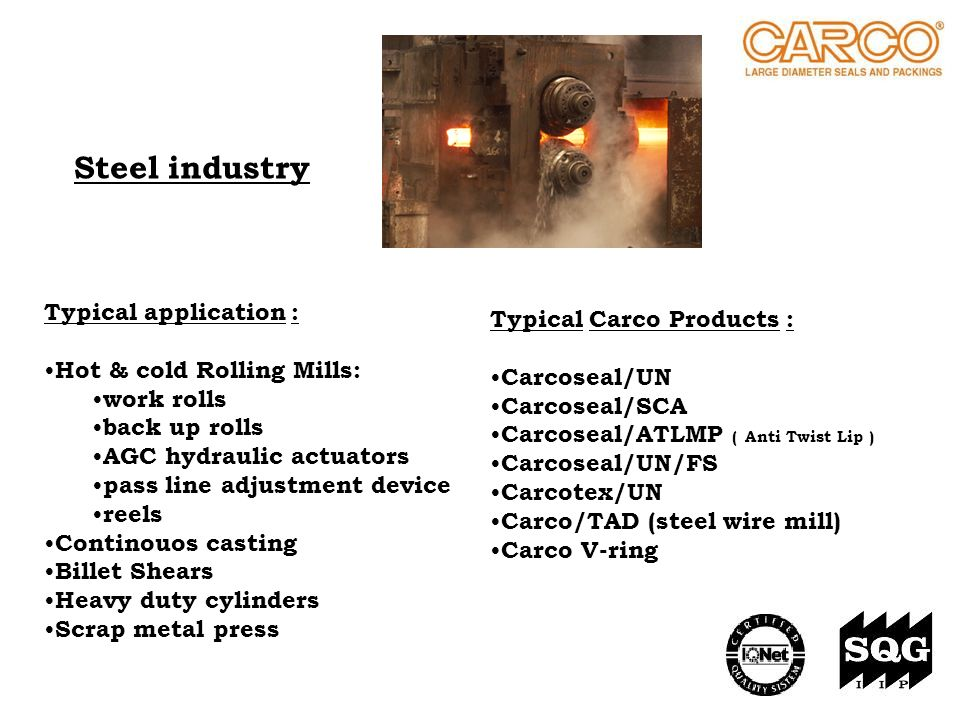 Steel industry Typical Carco Products : Carcoseal/UN Carcoseal/SCA Carcoseal/ATLMP ( Anti Twist Lip ) Carcoseal/UN/FS Carcotex/UN Carco/TAD (steel wir