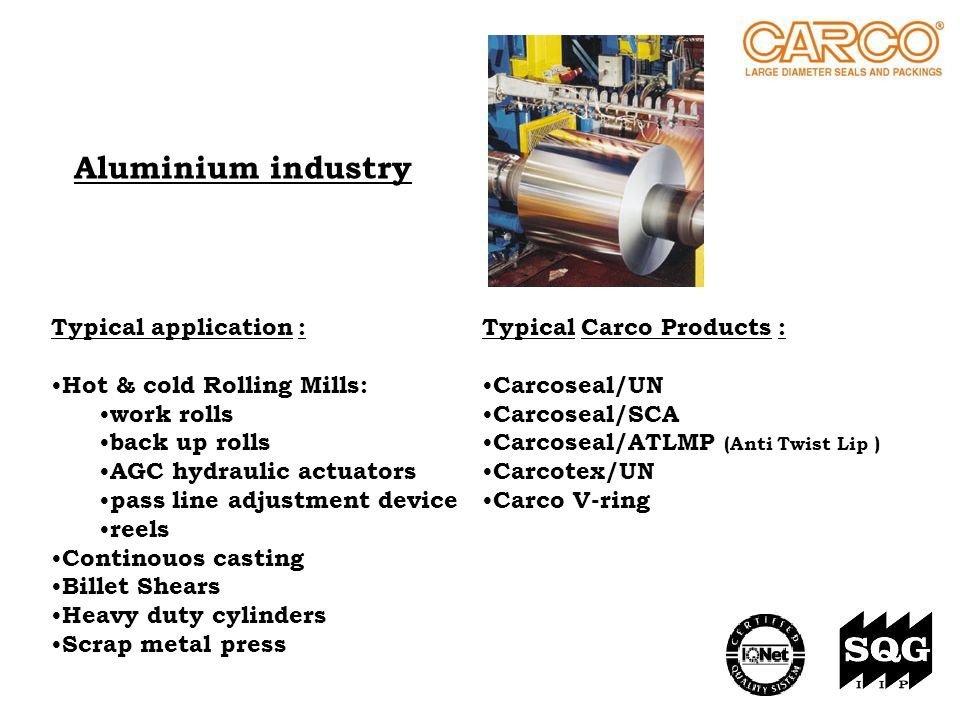 Aluminium industry Typical Carco Products : Carcoseal/UN Carcoseal/SCA Carcoseal/ATLMP (Anti Twist Lip ) Carcotex/UN Carco V-ring Typical application