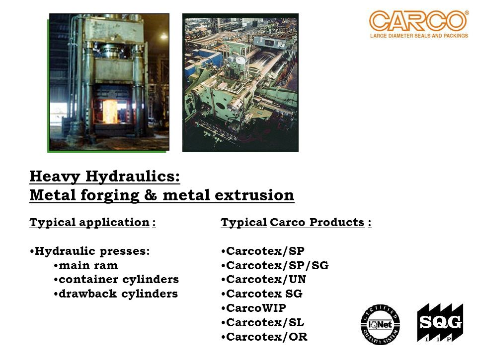 Heavy Hydraulics: Metal forging & metal extrusion Typical Carco Products : Carcotex/SP Carcotex/SP/SG Carcotex/UN Carcotex SG CarcoWIP Carcotex/SL Car