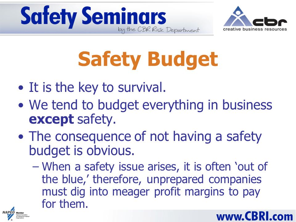 Safety Budget It is the key to survival. We tend to budget everything in business except safety. The consequence of not having a safety budget is obvi