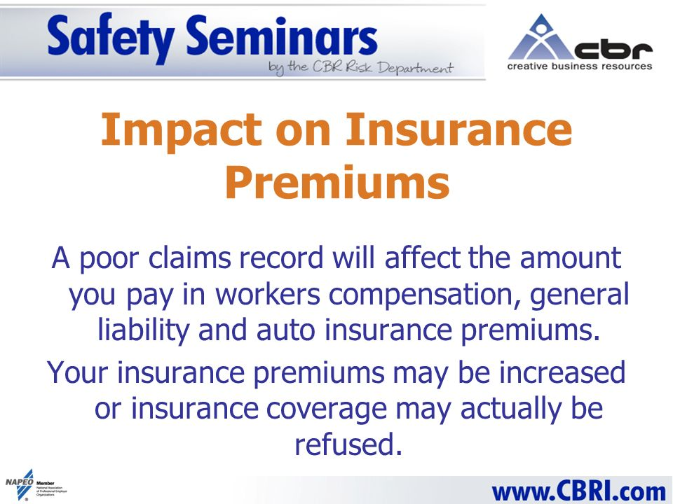 Impact on Insurance Premiums A poor claims record will affect the amount you pay in workers compensation, general liability and auto insurance premiums.