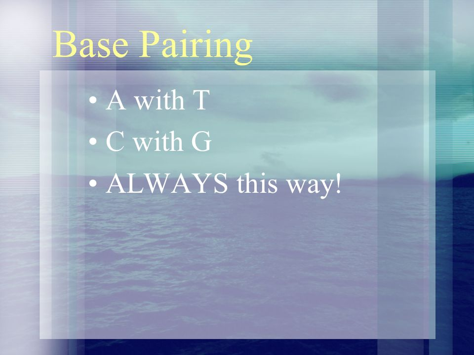 Base Pairing A with T C with G ALWAYS this way!