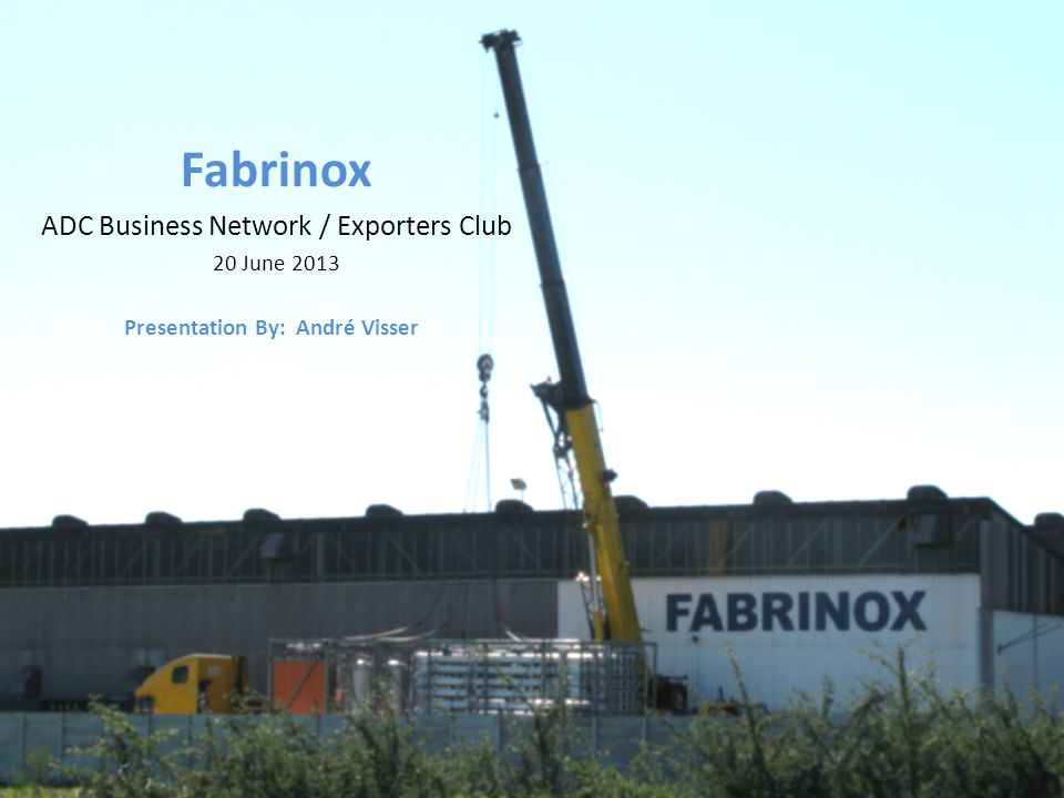 Fabrinox ADC Business Network / Exporters Club 20 June 2013 Presentation By: André Visser