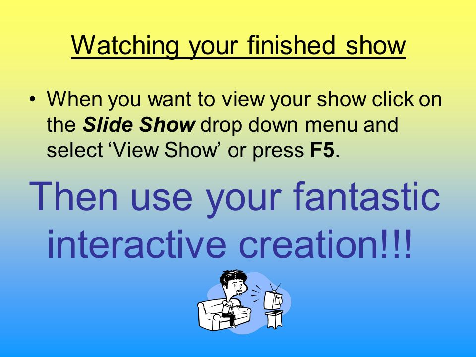 Watching your finished show When you want to view your show click on the Slide Show drop down menu and select View Show or press F5. Then use your fan