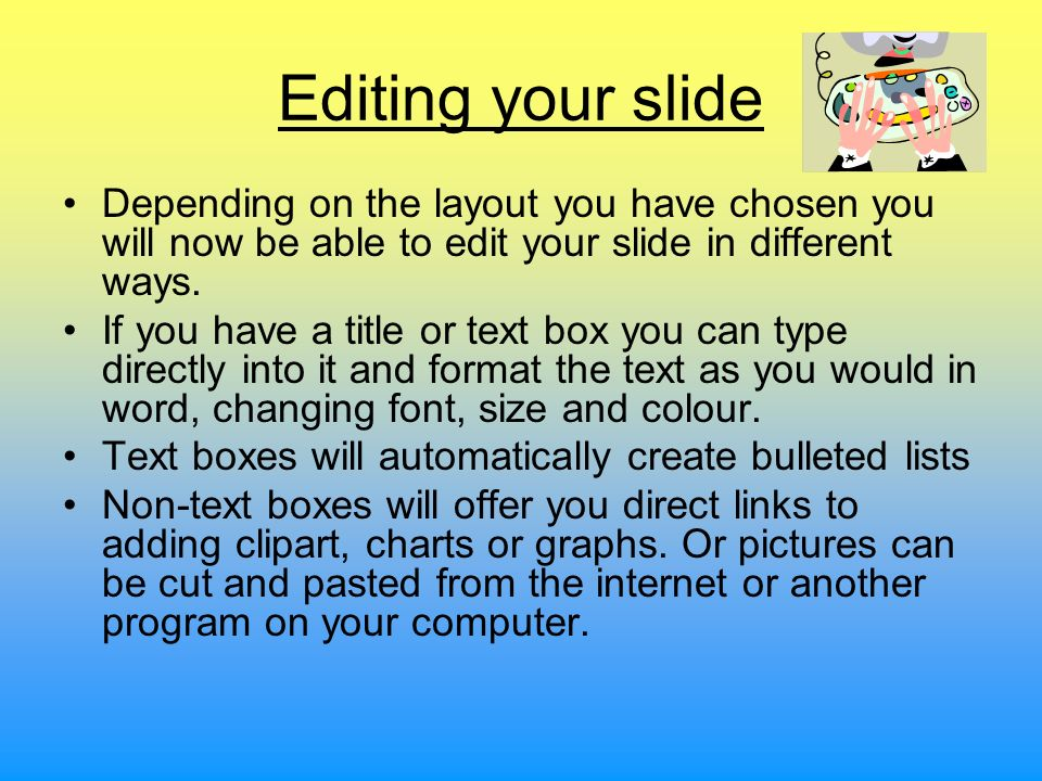 Editing your slide Depending on the layout you have chosen you will now be able to edit your slide in different ways. If you have a title or text box