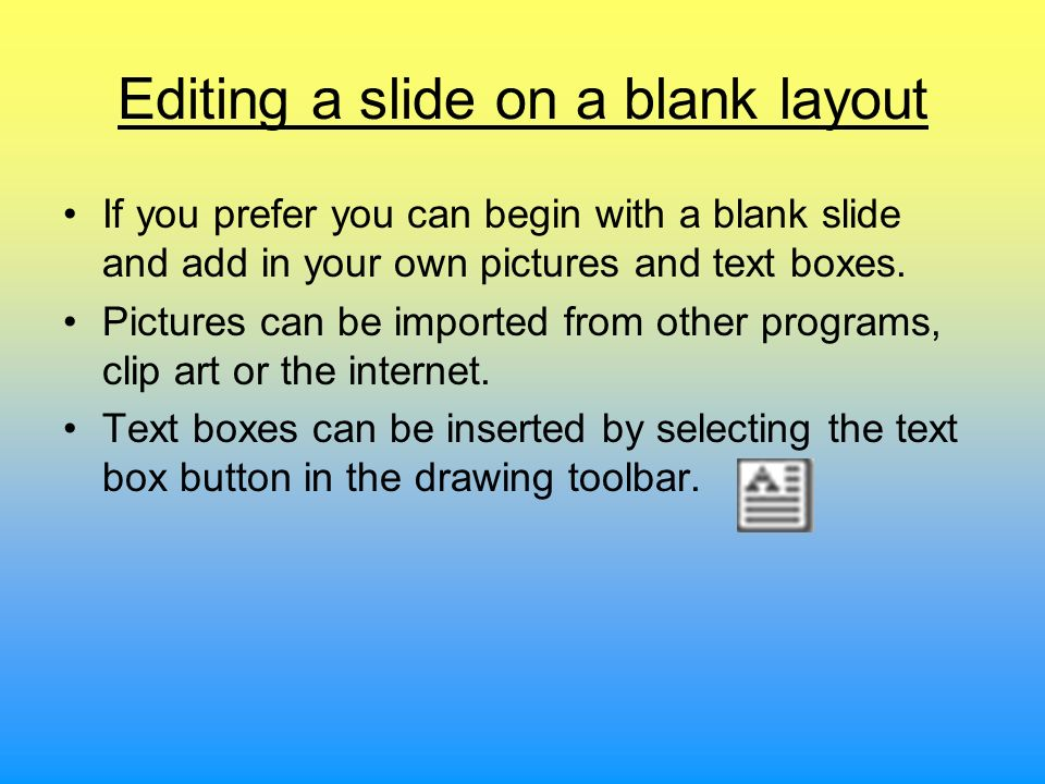 Editing a slide on a blank layout If you prefer you can begin with a blank slide and add in your own pictures and text boxes. Pictures can be imported