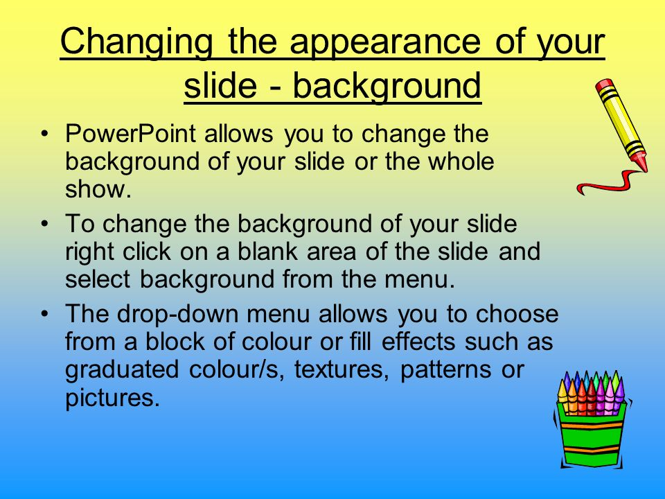 Changing the appearance of your slide - background PowerPoint allows you to change the background of your slide or the whole show. To change the backg