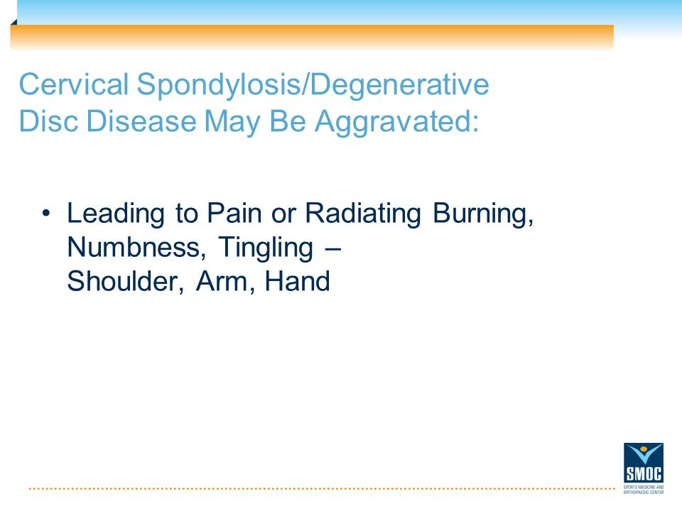 Cervical Spondylosis/Degenerative Disc Disease May Be Aggravated: Leading to Pain or Radiating Burning, Numbness, Tingling – Shoulder, Arm, Hand