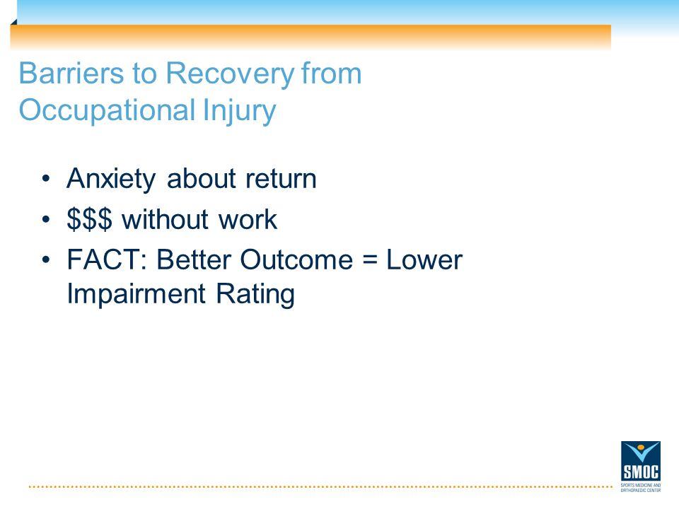 Barriers to Recovery from Occupational Injury Anxiety about return $$$ without work FACT: Better Outcome = Lower Impairment Rating
