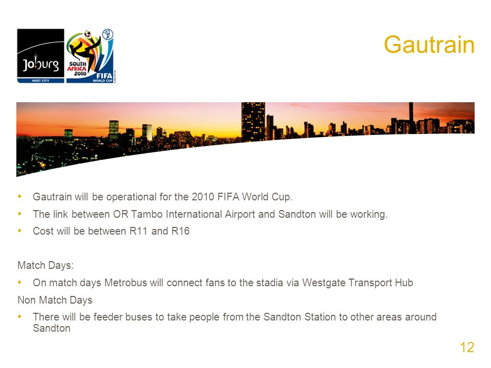 Gautrain Gautrain will be operational for the 2010 FIFA World Cup. The link between OR Tambo International Airport and Sandton will be working. Cost w