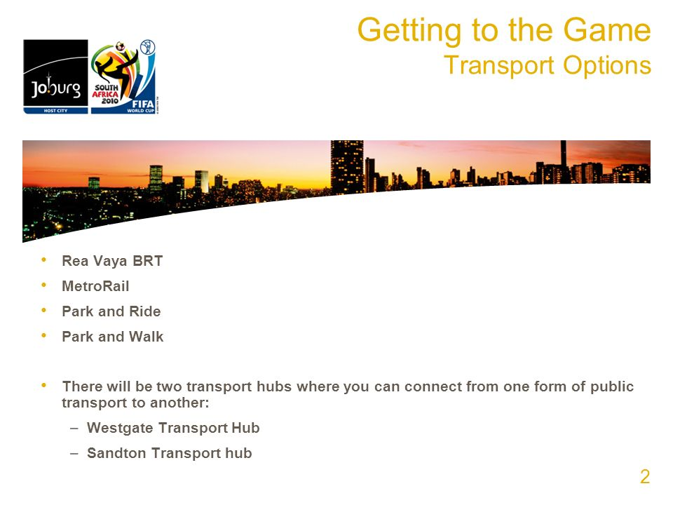 Getting to the Game Transport Options Rea Vaya BRT MetroRail Park and Ride Park and Walk There will be two transport hubs where you can connect from one form of public transport to another: –Westgate Transport Hub –Sandton Transport hub 2