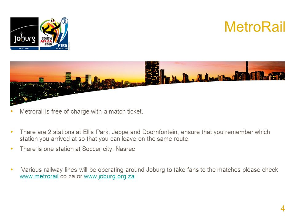 MetroRail Metrorail is free of charge with a match ticket. There are 2 stations at Ellis Park: Jeppe and Doornfontein, ensure that you remember which