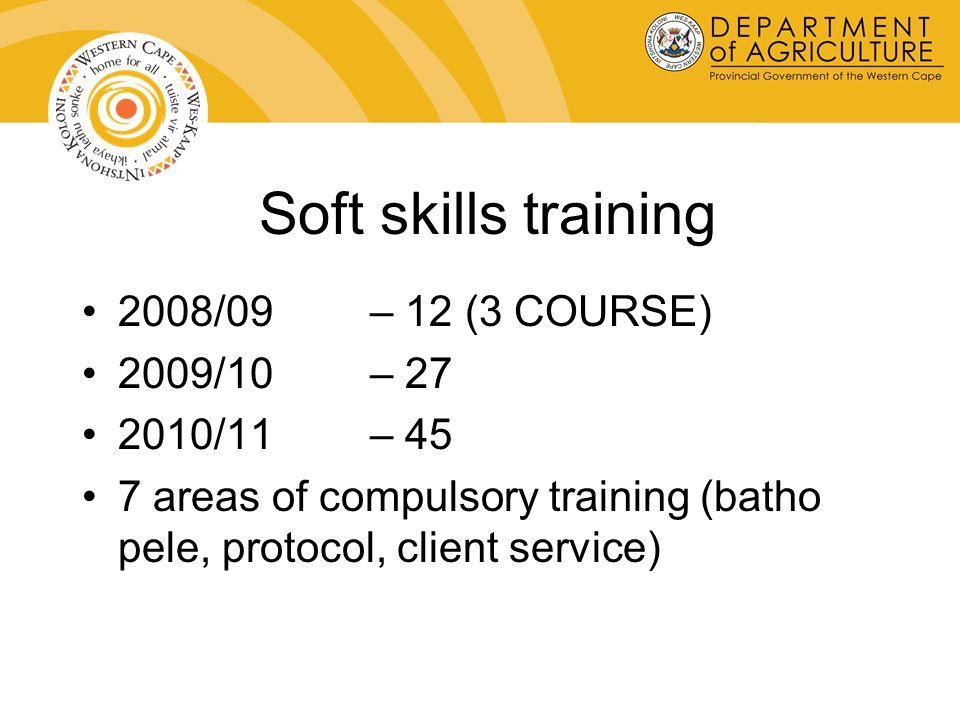 Soft skills training 2008/09 – 12 (3 COURSE) 2009/10 – 27 2010/11 – 45 7 areas of compulsory training (batho pele, protocol, client service)