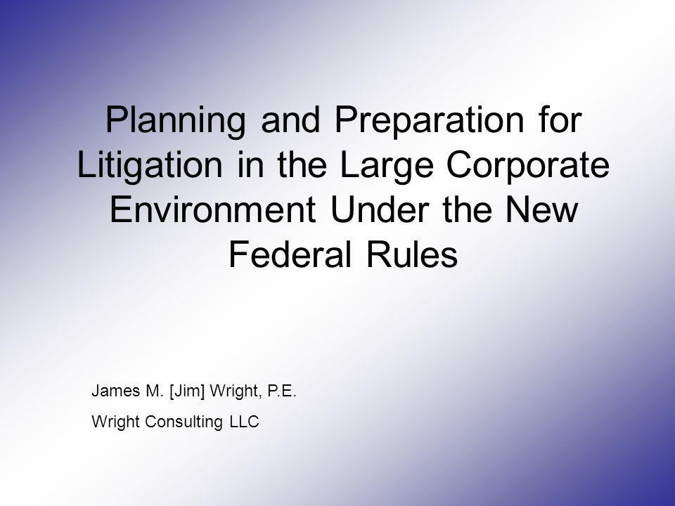 Planning and Preparation for Litigation in the Large Corporate Environment Under the New Federal Rules James M. [Jim] Wright, P.E. Wright Consulting L