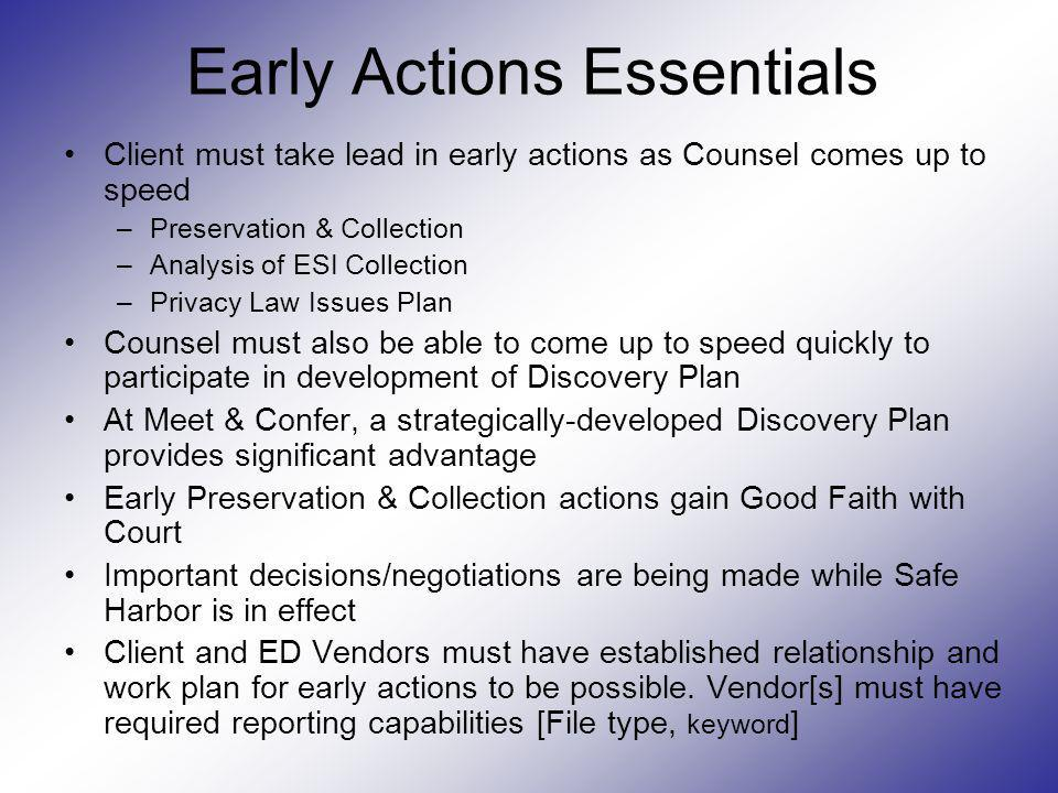 Early Actions Essentials Client must take lead in early actions as Counsel comes up to speed –Preservation & Collection –Analysis of ESI Collection –P