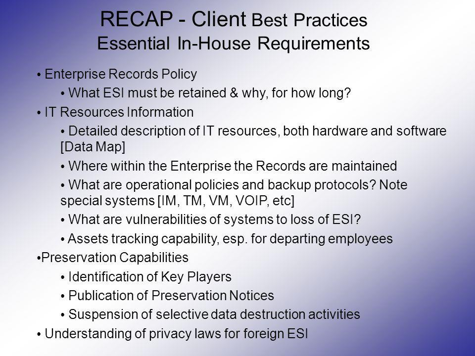 RECAP - Client Best Practices Essential In-House Requirements Enterprise Records Policy What ESI must be retained & why, for how long? IT Resources In