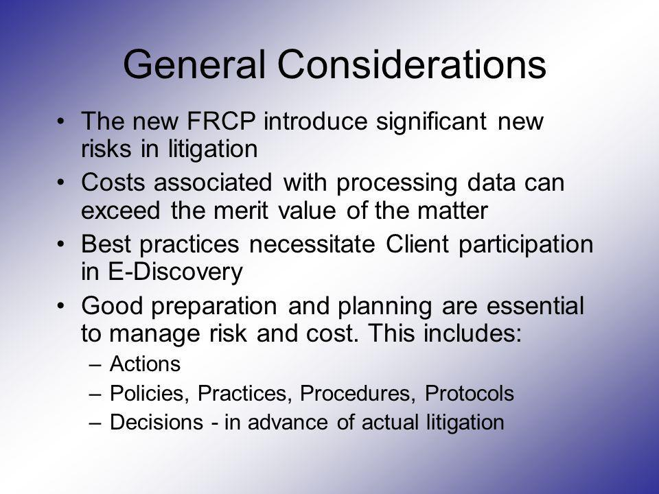 General Considerations The new FRCP introduce significant new risks in litigation Costs associated with processing data can exceed the merit value of