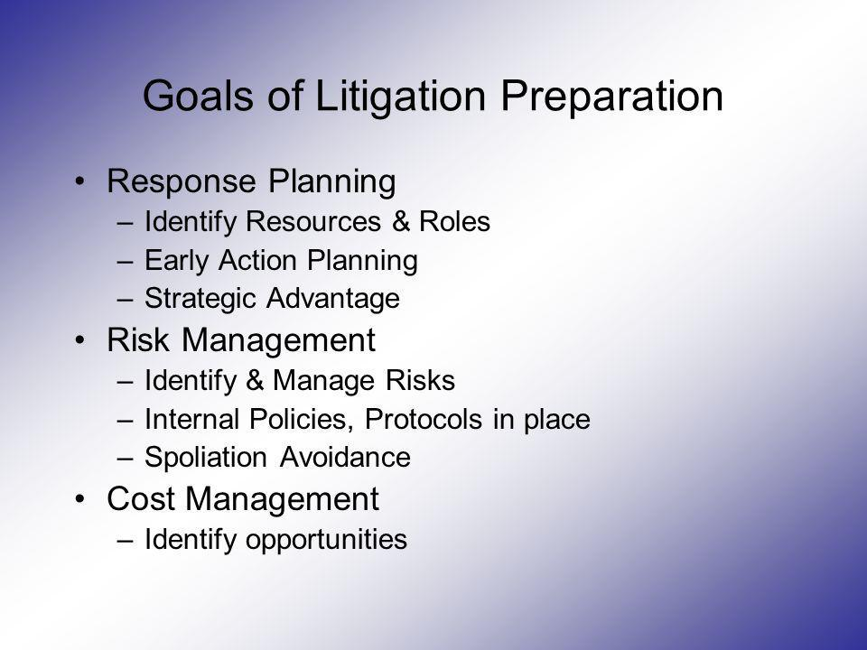 Goals of Litigation Preparation Response Planning –Identify Resources & Roles –Early Action Planning –Strategic Advantage Risk Management –Identify &