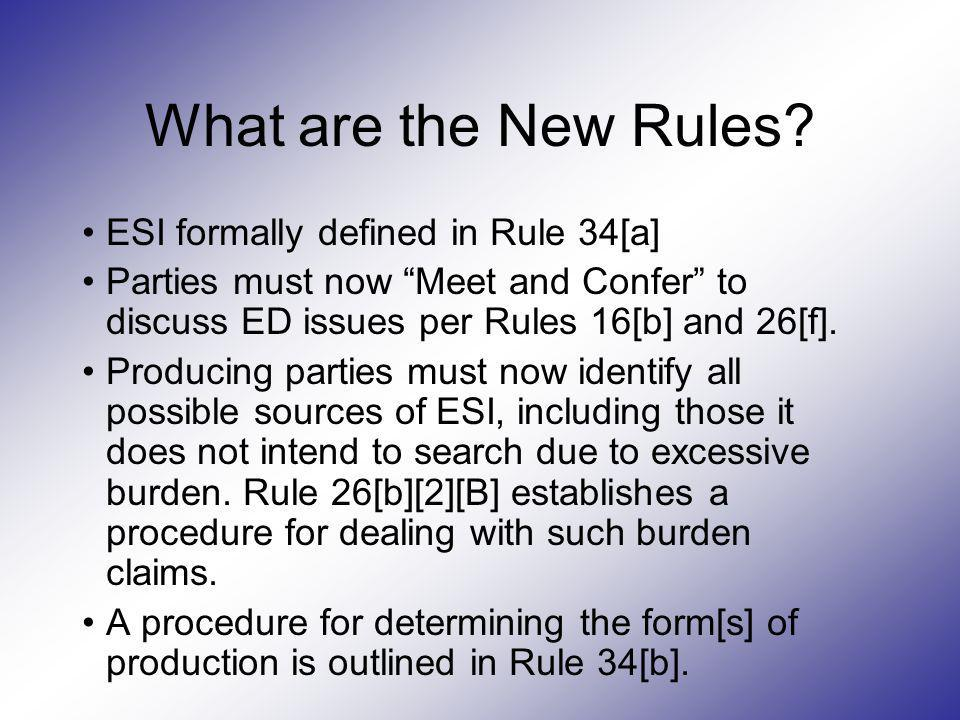 What are the New Rules? ESI formally defined in Rule 34[a] Parties must now Meet and Confer to discuss ED issues per Rules 16[b] and 26[f]. Producing