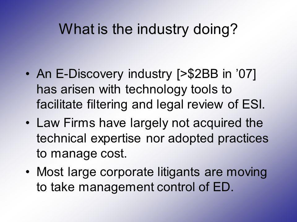 What is the industry doing? An E-Discovery industry [>$2BB in 07] has arisen with technology tools to facilitate filtering and legal review of ESI. La
