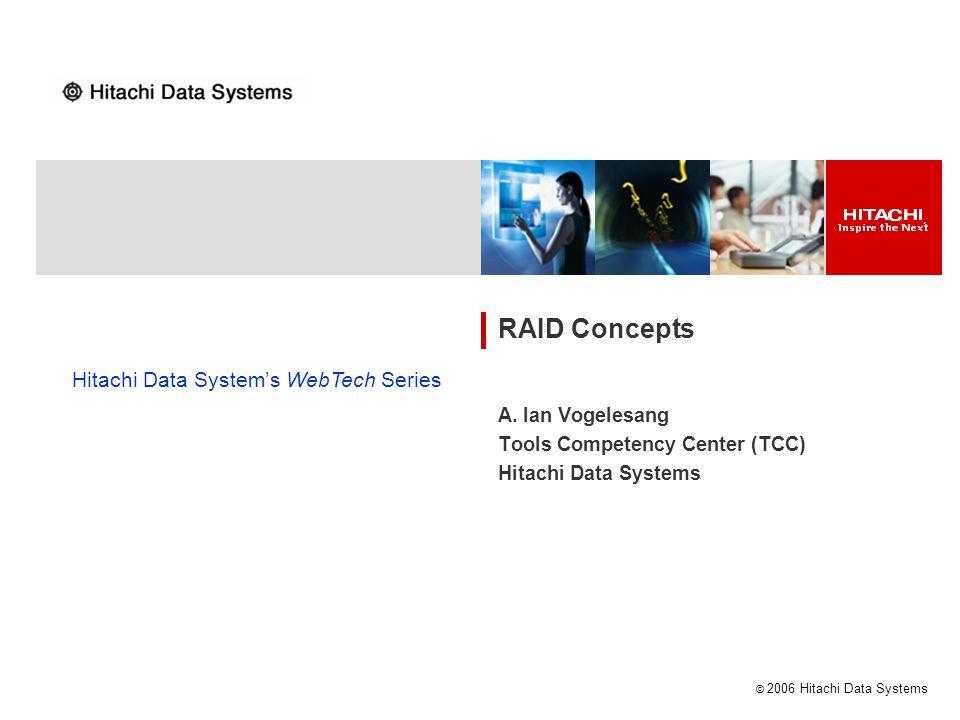 © 2006 Hitachi Data Systems RAID Concepts A. Ian Vogelesang Tools Competency Center (TCC) Hitachi Data Systems Hitachi Data Systems WebTech Series
