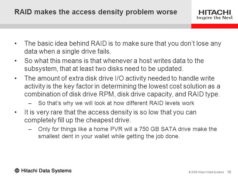 10 © 2006 Hitachi Data Systems RAID makes the access density problem worse The basic idea behind RAID is to make sure that you dont lose any data when