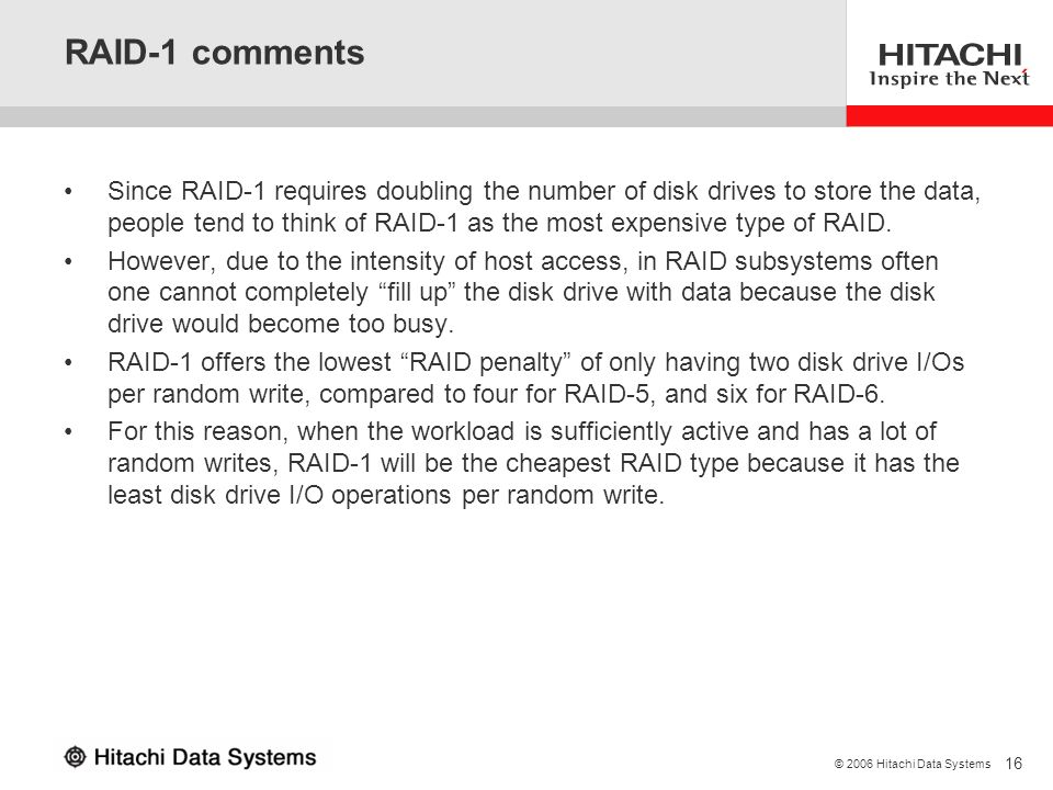 16 © 2006 Hitachi Data Systems RAID-1 comments Since RAID-1 requires doubling the number of disk drives to store the data, people tend to think of RAI