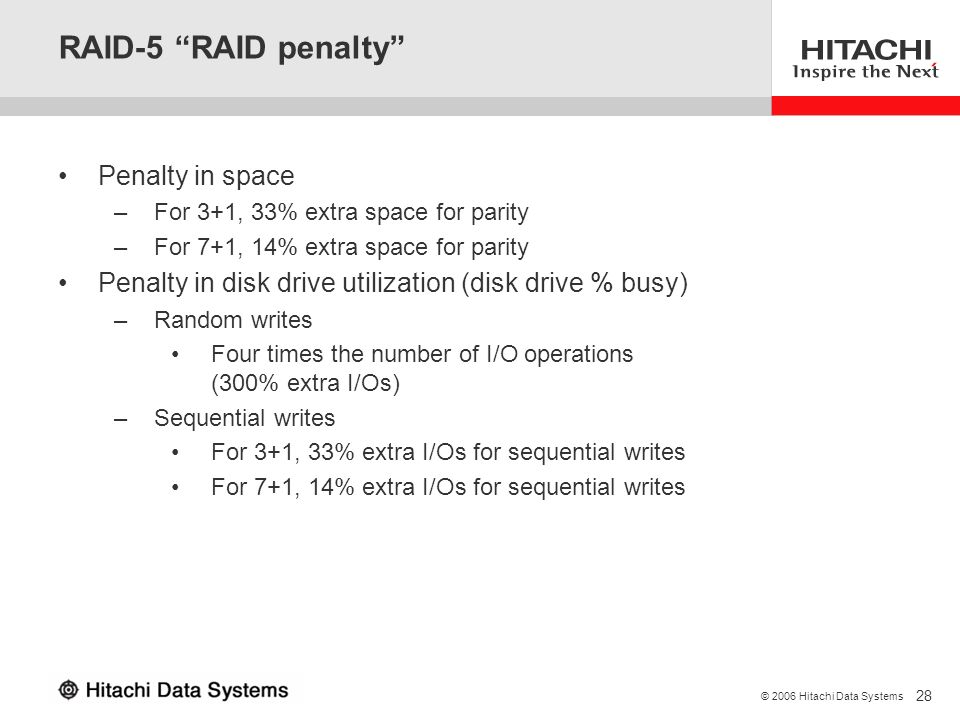 28 © 2006 Hitachi Data Systems RAID-5 RAID penalty Penalty in space –For 3+1, 33% extra space for parity –For 7+1, 14% extra space for parity Penalty