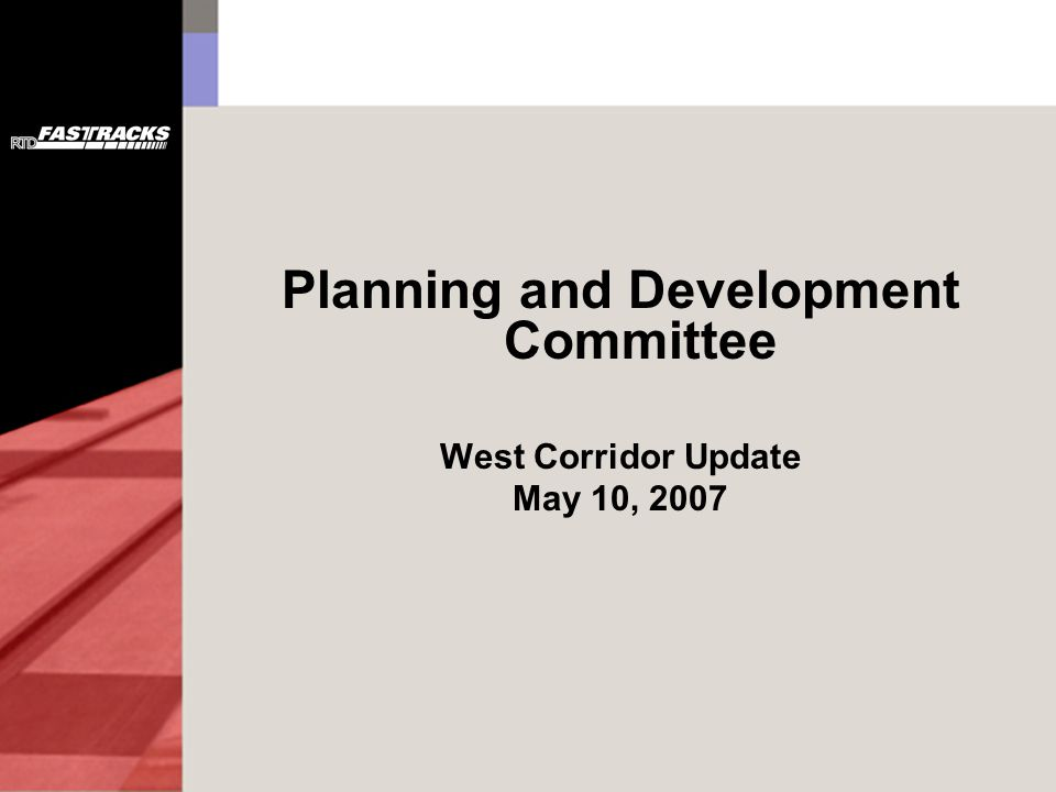 Planning and Development Committee West Corridor Update May 10, 2007