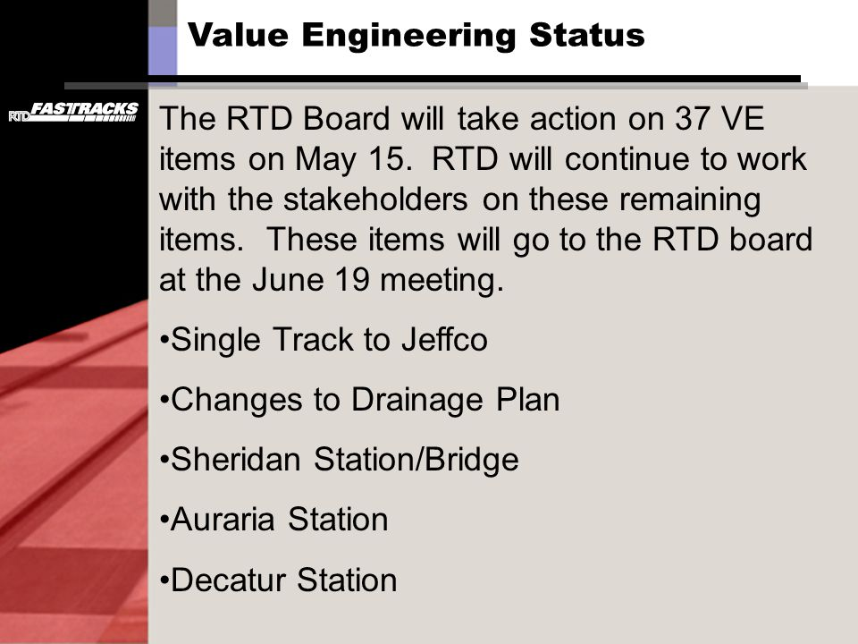 Value Engineering Status The RTD Board will take action on 37 VE items on May 15. RTD will continue to work with the stakeholders on these remaining i