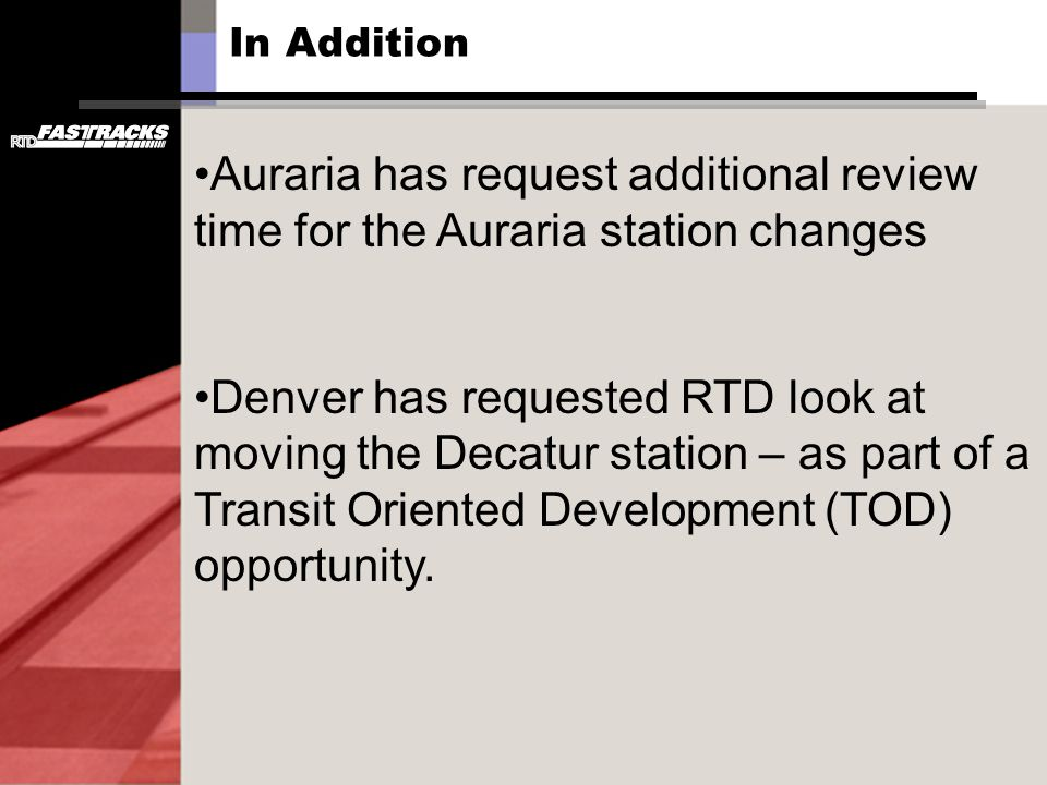 In Addition Auraria has request additional review time for the Auraria station changes Denver has requested RTD look at moving the Decatur station – as part of a Transit Oriented Development (TOD) opportunity.