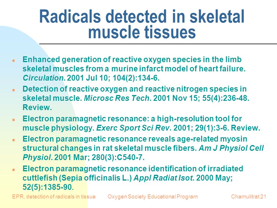 EPR, detection of radicals in tissueOxygen Society Educational ProgramChamulitrat 21 Radicals detected in skeletal muscle tissues n Enhanced generation of reactive oxygen species in the limb skeletal muscles from a murine infarct model of heart failure.