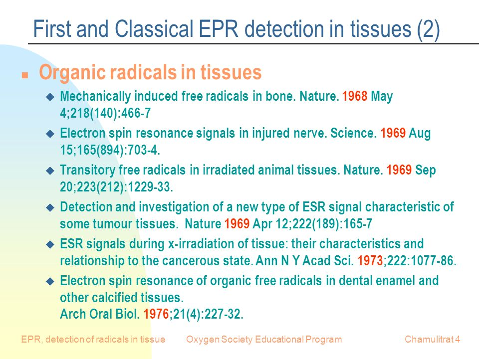EPR, detection of radicals in tissueOxygen Society Educational ProgramChamulitrat 4 First and Classical EPR detection in tissues (2) n Organic radicals in tissues u Mechanically induced free radicals in bone.
