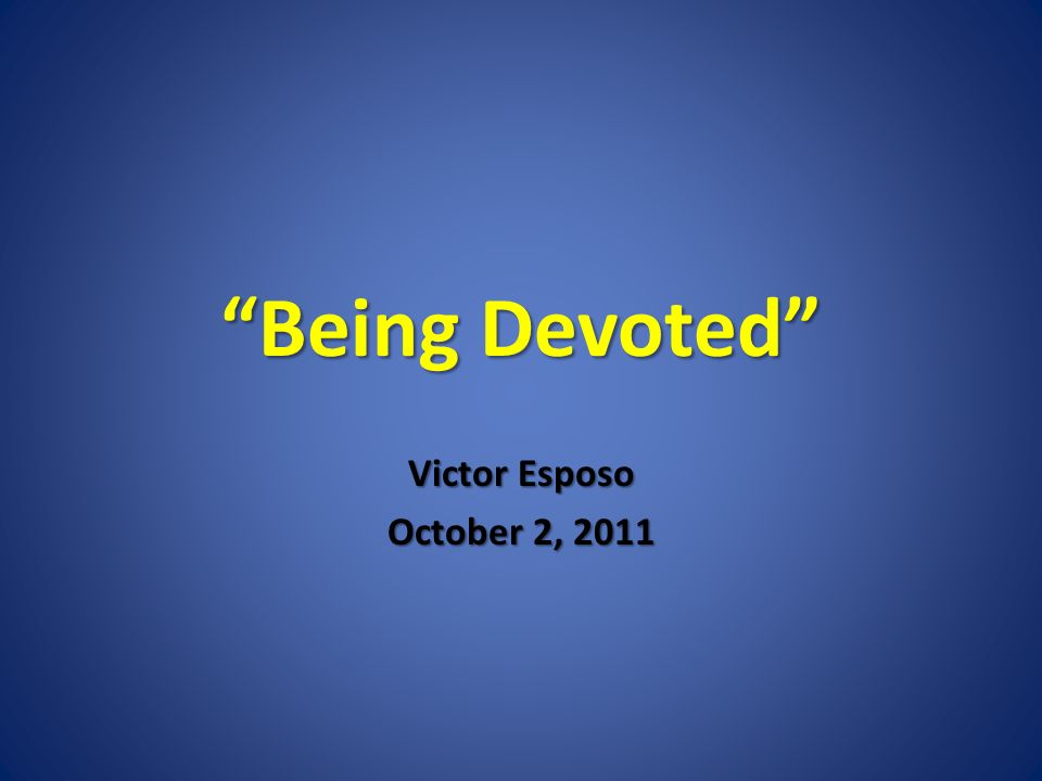 Being Devoted Victor Esposo October 2, 2011