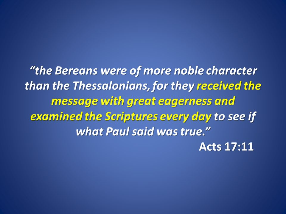 the Bereans were of more noble character than the Thessalonians, for they received the message with great eagerness and examined the Scriptures every