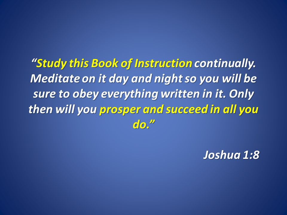 Study this Book of Instruction continually. Meditate on it day and night so you will be sure to obey everything written in it. Only then will you pros