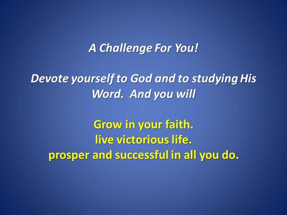 A Challenge For You! Devote yourself to God and to studying His Word. And you will Grow in your faith. live victorious life. prosper and successful in