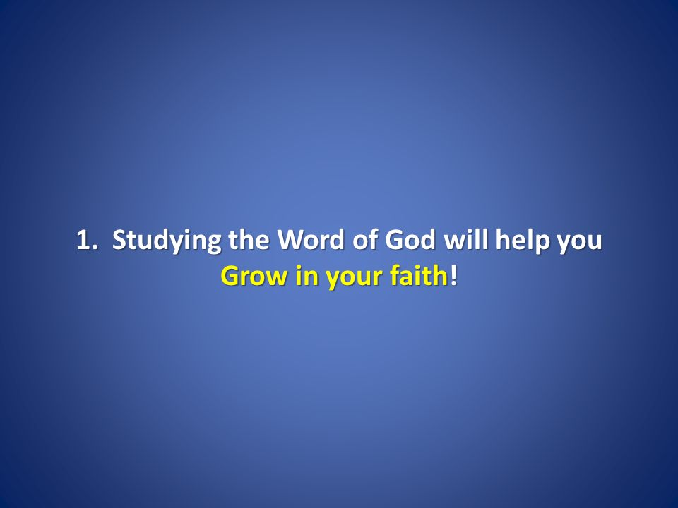 1. Studying the Word of God will help you Grow in your faith!