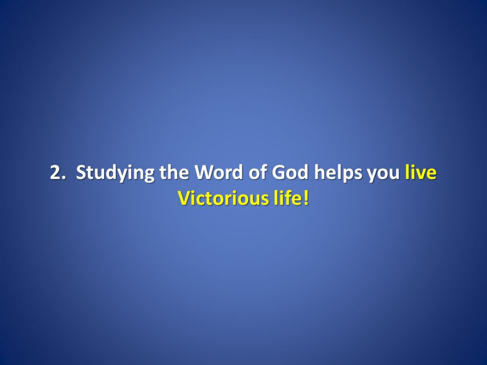 2. Studying the Word of God helps you live Victorious life!