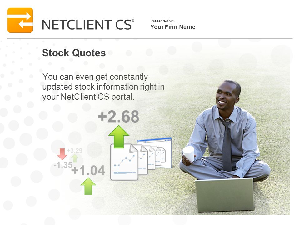 Your Firm Name Presented by: Stock Quotes You can even get constantly updated stock information right in your NetClient CS portal.