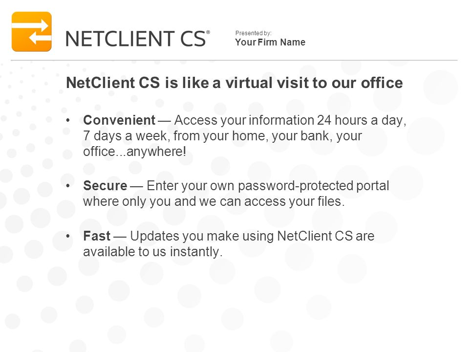 Your Firm Name Presented by: NetClient CS is like a virtual visit to our office Convenient Access your information 24 hours a day, 7 days a week, from your home, your bank, your office...anywhere.