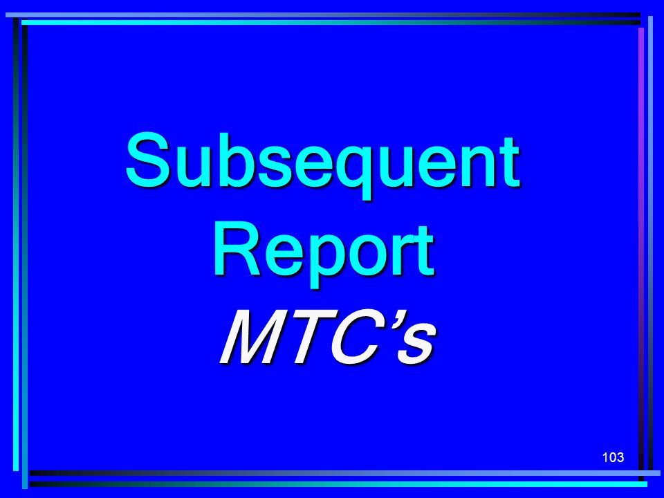 103 Subsequent Report MTCs