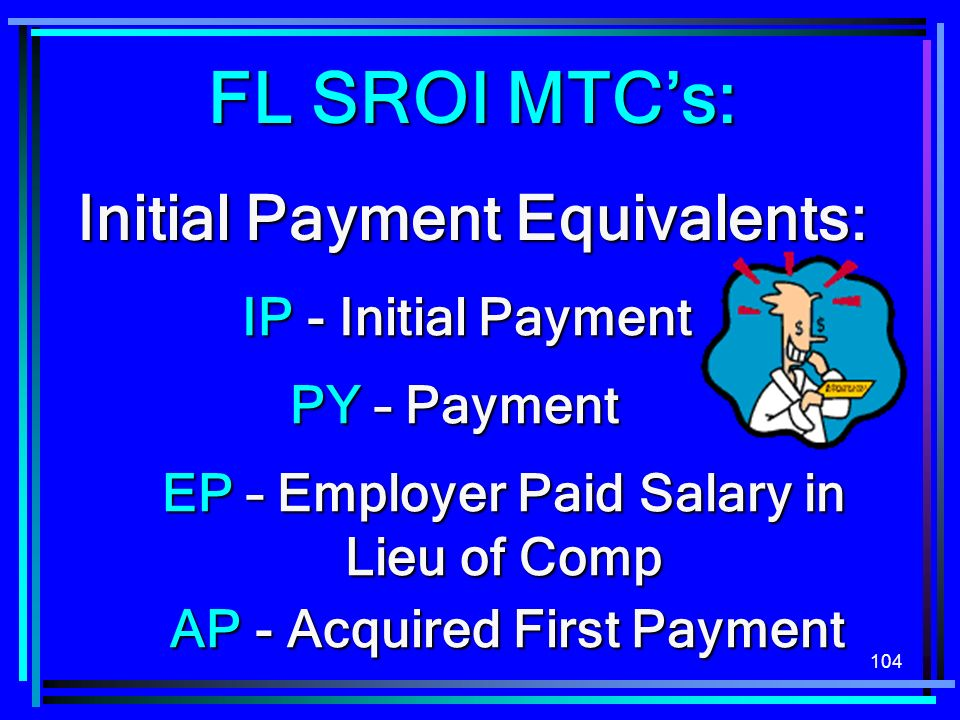 104 FL SROI MTCs: Initial Payment Equivalents: IP - Initial Payment EP – Employer Paid Salary in Lieu of Comp PY – Payment AP - Acquired First Payment